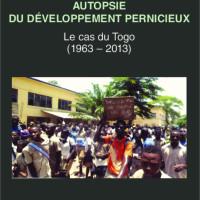 Vient de paraître : AUTOPSIE DU DÉVELOPPEMENT PERNICIEUX : Le cas du Togo (1963-2013)